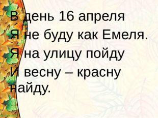 В день 16 апреля Я не буду как Емеля. Я на улицу пойду И весну – красну найду.