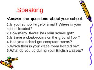 Answer the questions about your school. Is your school large or small? Where