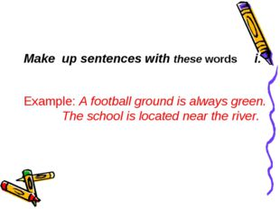 Мake up sentences with these words Example: A football ground is always green
