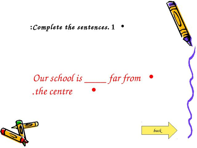 1. Complete the sentences: Our school is ____ far from the centre. back