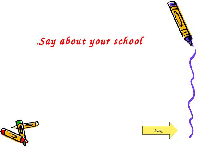 Say about your school. back