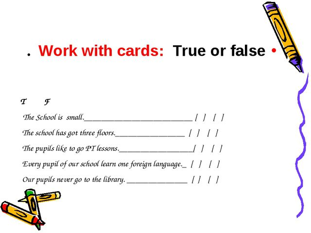 Work with cards: True or false. T F The School is small._____________________...
