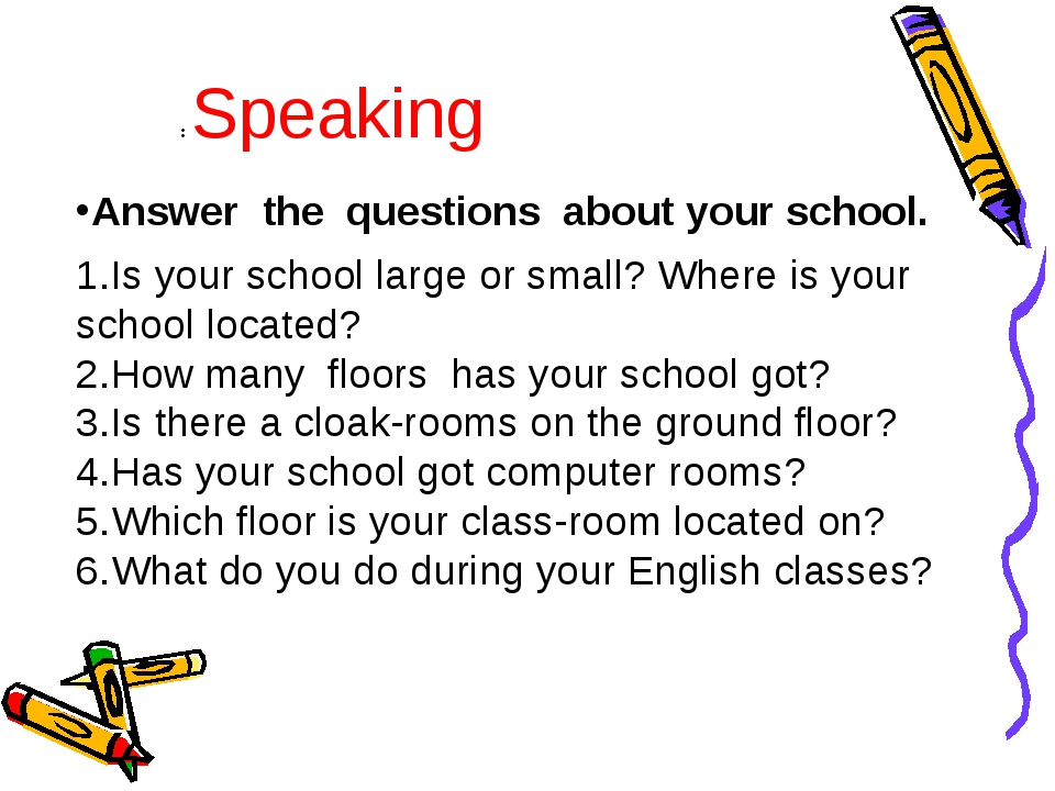 Answer the questions about your school. Is your school large or small? Where...