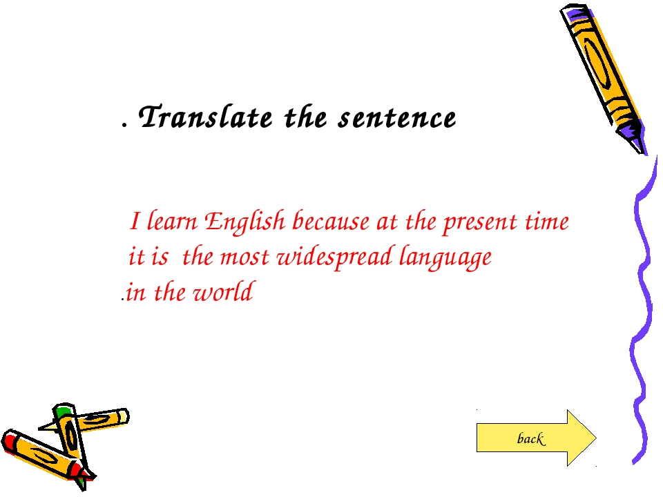 Translate the sentence. I learn English because at the present time it is th...