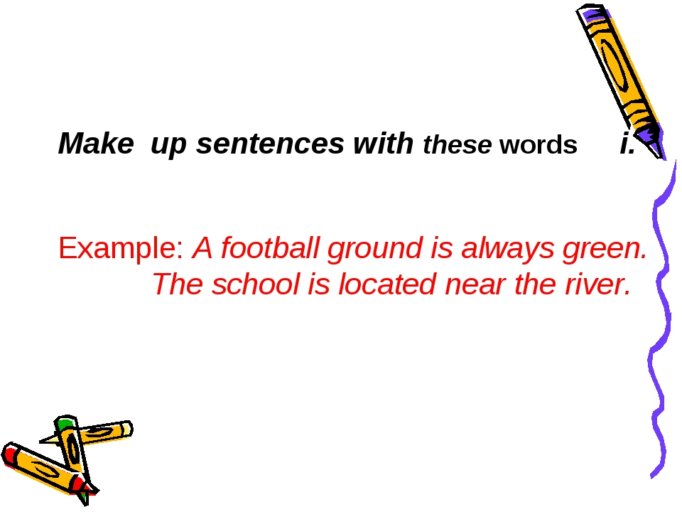 Мake up sentences with these words Example: A football ground is always green...