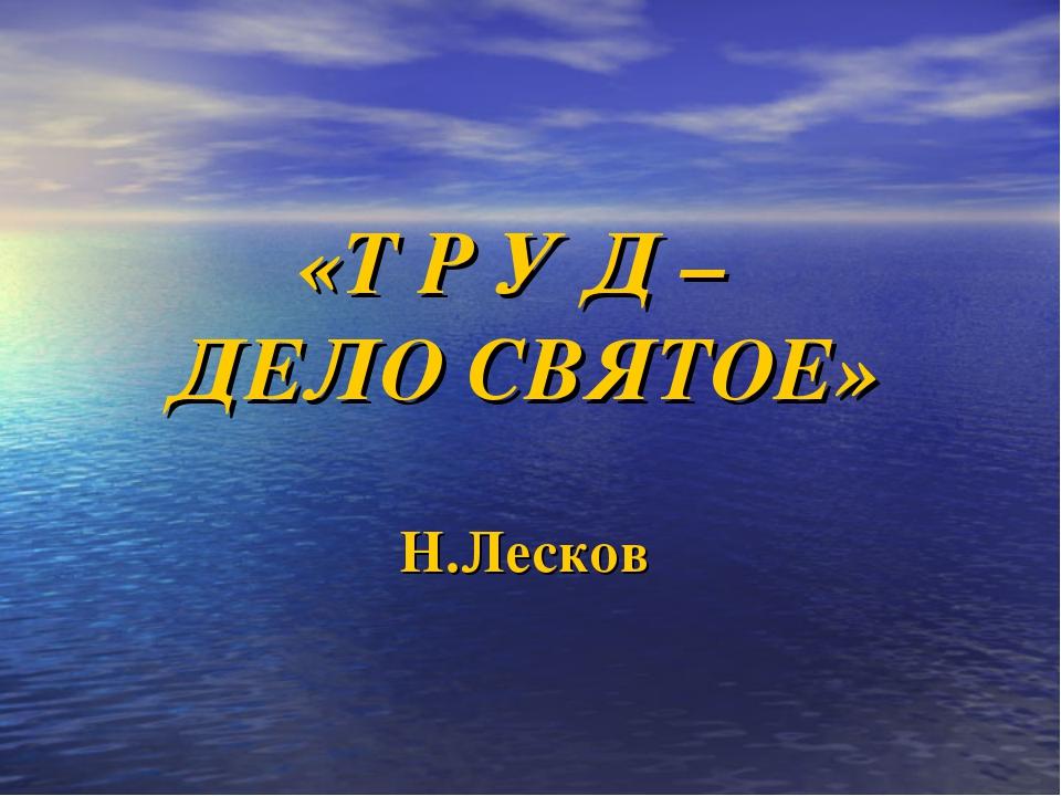 «Т Р У Д – ДЕЛО СВЯТОЕ» Н.Лесков