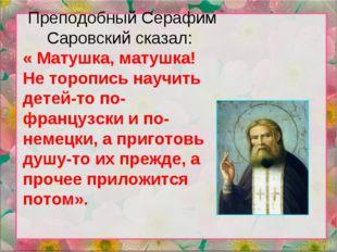 Преподобный Серафим Саровский сказал: « Матушка, матушка! Не торопись научить