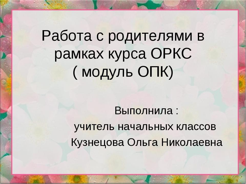 Работа с родителями в рамках курса ОРКС ( модуль ОПК) Выполнила : учитель нач...