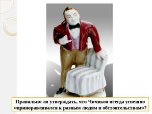 Правильно ли утверждать, что Чичиков всегда успешно «приноравливался к разным
