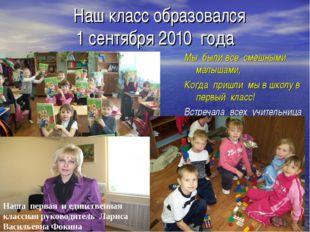 * * Наш класс образовался 1 сентября 2010 года Мы были все смешными малышами,