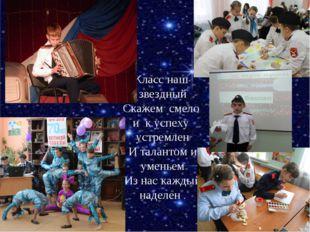* * Класс наш звездный Скажем смело и к успеху устремлен И талантом и уменьем