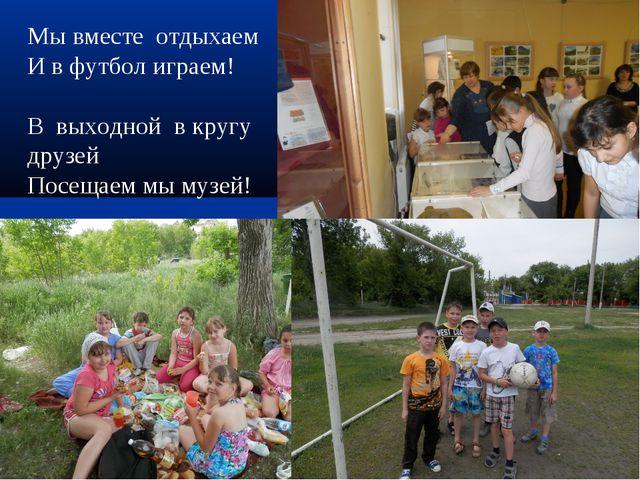 * * Мы вместе отдыхаем И в футбол играем! В выходной в кругу друзей Посещаем...
