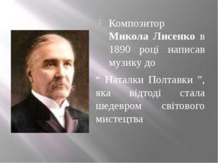 "Композитор Микола Лисенко в 1890 році написав музику до "" Наталки Полтавки "","