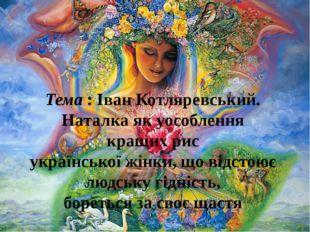 Тема : Іван Котляревський. Наталка як уособлення кращих рис української жінки