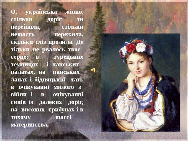 О, українська жінко, стільки доріг ти перейшла, стільки нещасть пережила, скі...