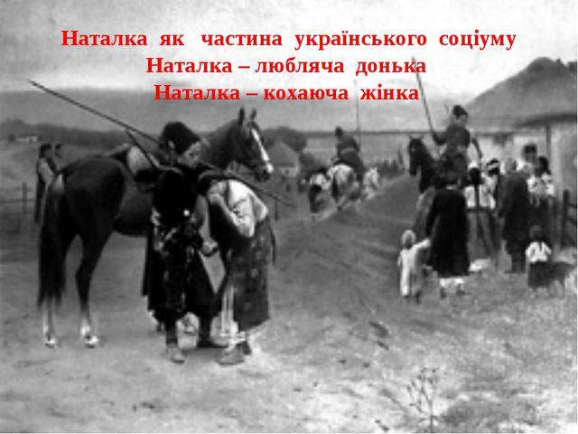 Наталка як частина українського соціуму Наталка – любляча донька Наталка – ко...