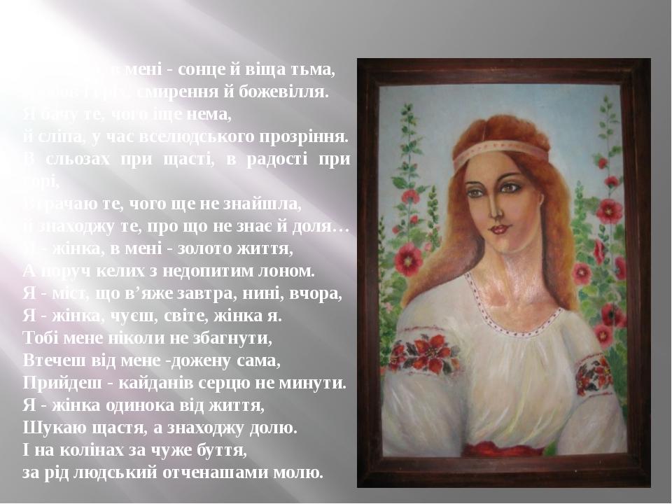Я - жінка, в мені - сонце й віща тьма, Любов і гріх, смирення й божевілля. Я...