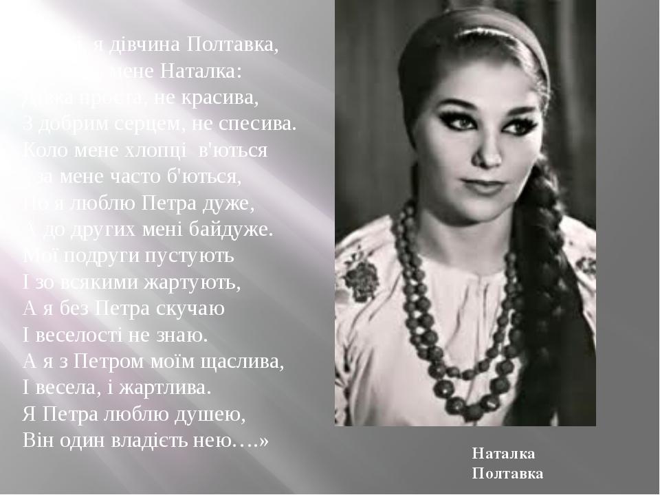 «…Ой, я дівчина Полтавка, А зовуть мене Наталка: Дівка проста, не красива, З...