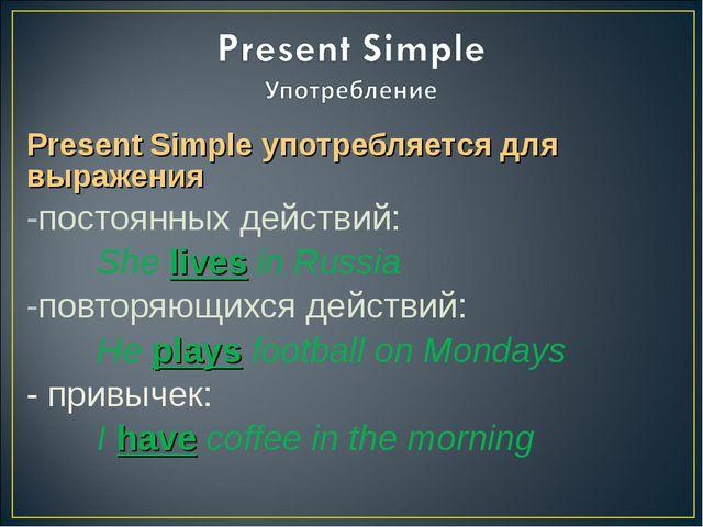 Present Simple употребляется для выражения постоянных действий: She lives in...