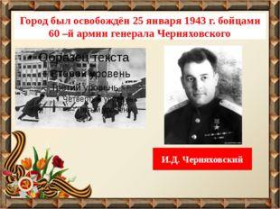 Город был освобождён 25 января 1943 г. бойцами 60 –й армии генерала Черняховс