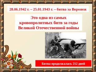 28.06.1942 г. – 25.01.1943 г. – битва за Воронеж Это одна из самых кровопроли