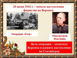 28 июня 1942 г. – начало наступления фашистов на Воронеж Операция «Блау» Макс