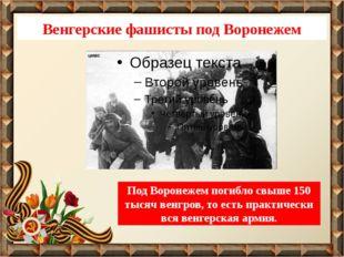 Венгерские фашисты под Воронежем Под Воронежем погибло свыше 150 тысяч венгро
