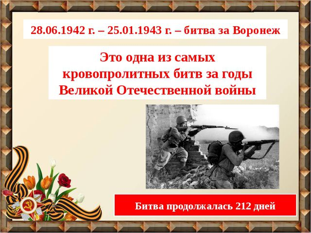 28.06.1942 г. – 25.01.1943 г. – битва за Воронеж Это одна из самых кровопроли...
