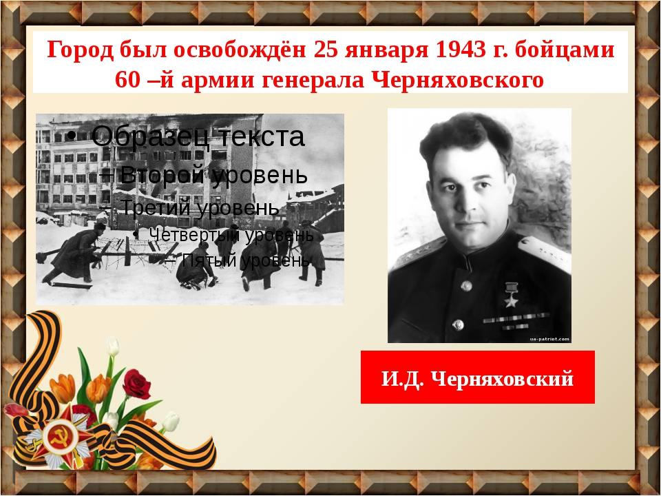 Город был освобождён 25 января 1943 г. бойцами 60 –й армии генерала Черняховс...