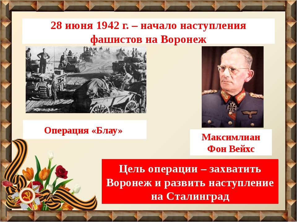 28 июня 1942 г. – начало наступления фашистов на Воронеж Операция «Блау» Макс...