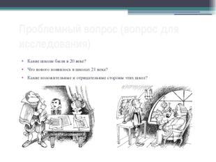 Проблемный вопрос (вопрос для исследования) Какие школы были в 20 веке? Что н