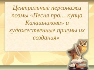 Центральные персонажи поэмы «Песня про… купца Калашникова» и художественные п