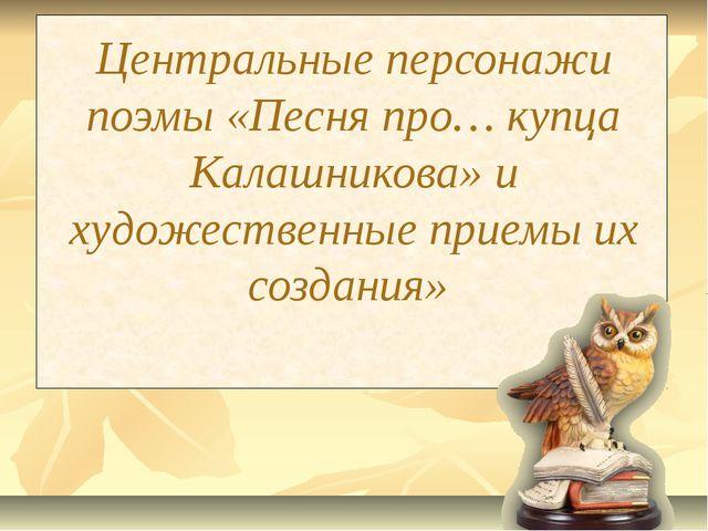 Центральные персонажи поэмы «Песня про… купца Калашникова» и художественные п...