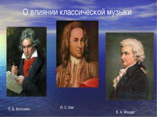 О влиянии классической музыки Л. В. Бетховен И. С. Бах В. А. Моцарт