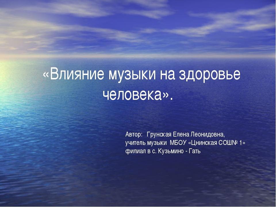 «Влияние музыки на здоровье человека».  Автор: Грунская Елена Леонидовна, у...