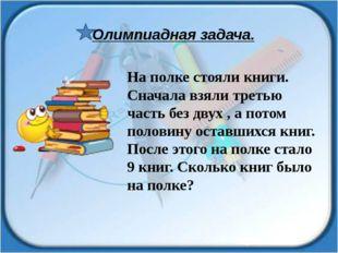 На полке стояли книги. Сначала взяли третью часть без двух , а потом половину