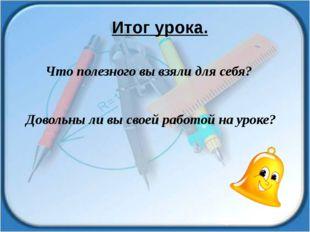 Что полезного вы взяли для себя? Довольны ли вы своей работой на уроке? Итог
