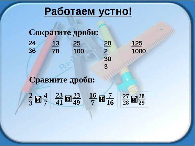 Работаем устно! 24 36 13 78 25 100 202 303 125 1000 Cократите дроби: Сравните...
