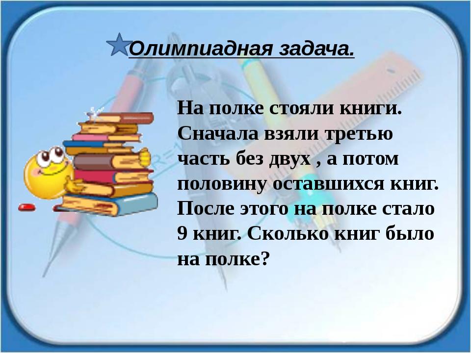 На полке стояли книги. Сначала взяли третью часть без двух , а потом половину...