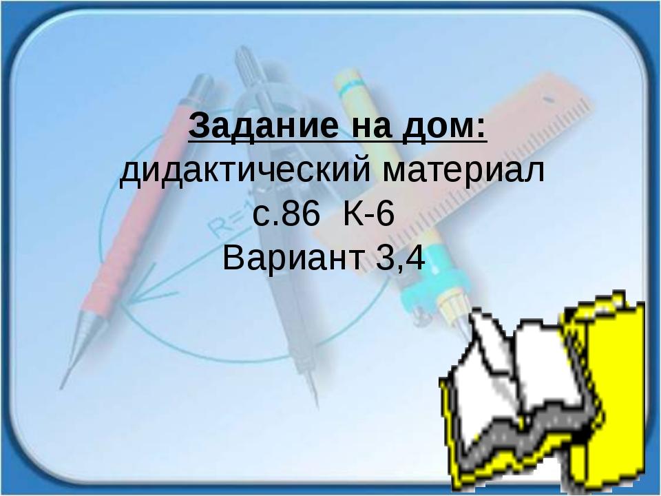 Задание на дом: дидактический материал с.86 К-6 Вариант 3,4