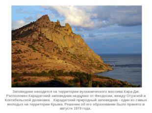 . Заповедник находится на территории вулканического массива Кара-Даг. Располо