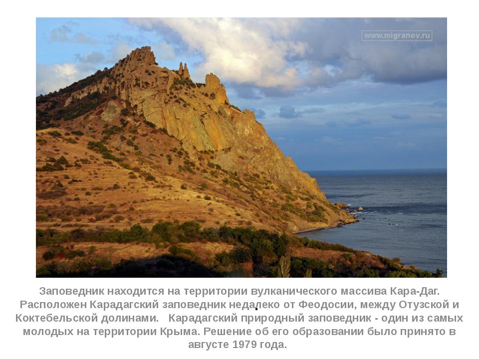 . Заповедник находится на территории вулканического массива Кара-Даг. Располо...