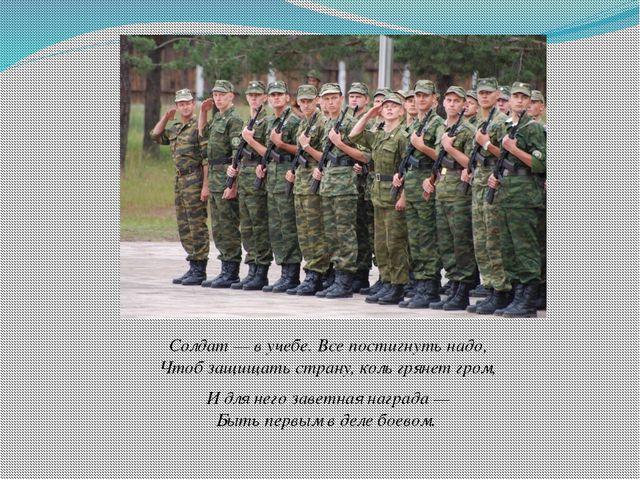 Солдат — в учебе. Все постигнуть надо, Чтоб защищать страну, коль грянет гром...
