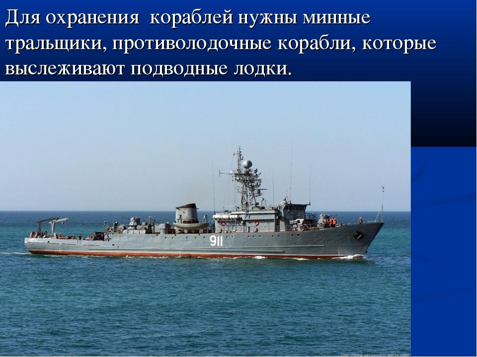 Для охранения кораблей нужны минные тральщики, противолодочные корабли, котор...