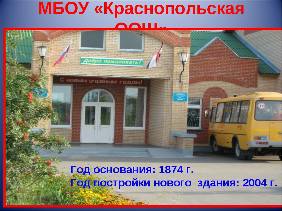 МБОУ «Краснопольская ООШ» Год основания: 1874 г. Год постройки нового здания:...