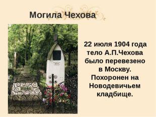 Могила Чехова 22 июля 1904 года тело А.П.Чехова было перевезено в Москву. Пох