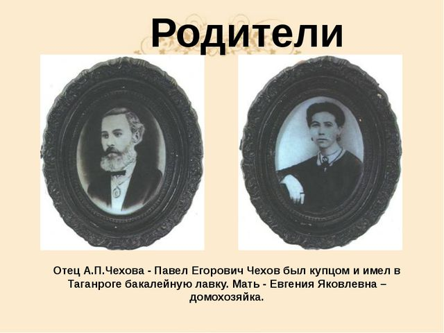 Родители Отец А.П.Чехова - Павел Егорович Чехов был купцом и имел в Таганрог...