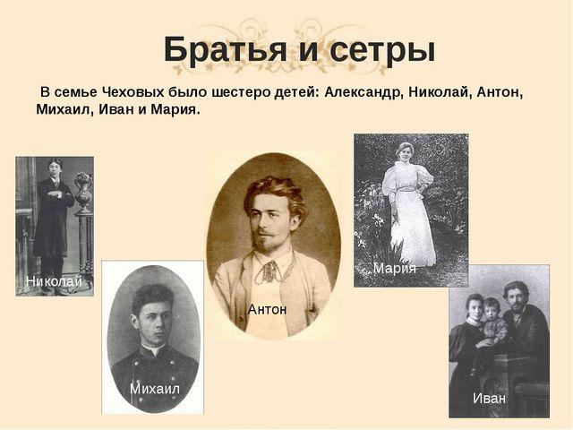 Братья и сетры В семье Чеховых было шестеро детей: Александр, Николай, Антон,...