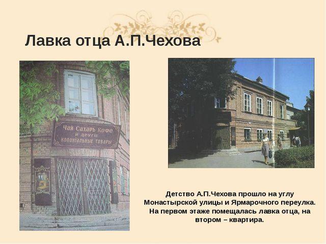 Лавка отца А.П.Чехова Детство А.П.Чехова прошло на углу Монастырской улицы и...