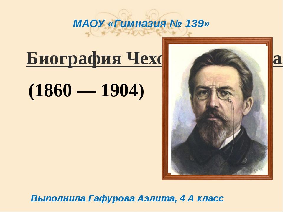 Биография Чехова Антона Павловича (1860 — 1904) Выполнила Гафурова Аэлита, 4...